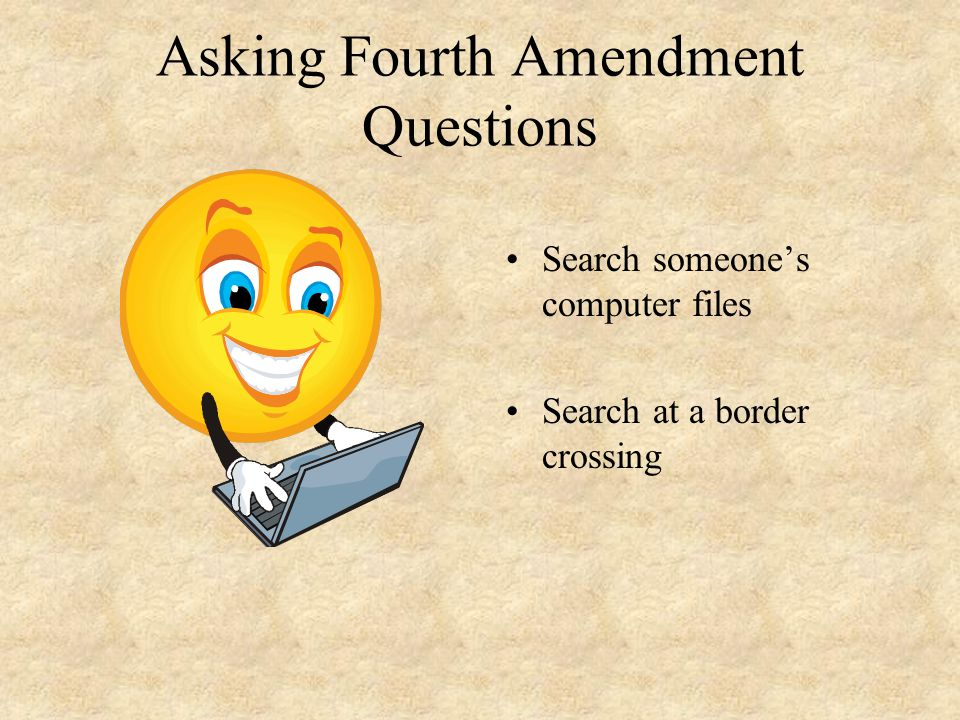 Asking Fourth Amendment Questions Search someone's computer files Search at a border crossing