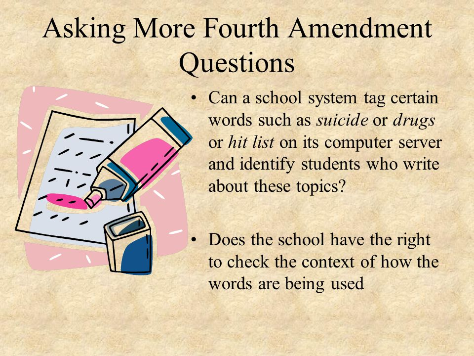 Asking More Fourth Amendment Questions Can a school system tag certain words such as suicide or drugs or hit list on its computer server and identify students who write about these topics.