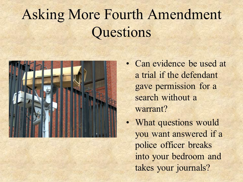 Asking More Fourth Amendment Questions Can evidence be used at a trial if the defendant gave permission for a search without a warrant.