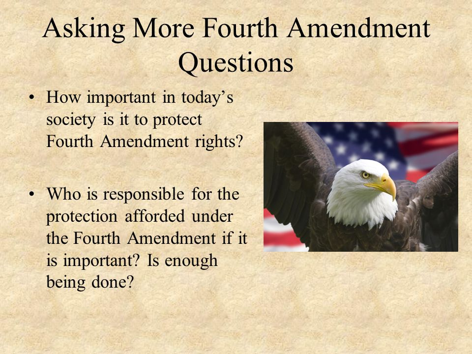 Asking More Fourth Amendment Questions How important in today's society is it to protect Fourth Amendment rights.