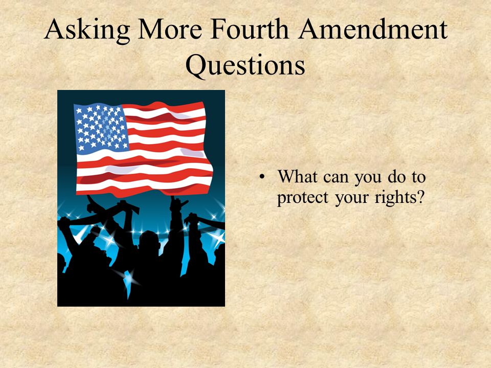 Asking More Fourth Amendment Questions What can you do to protect your rights