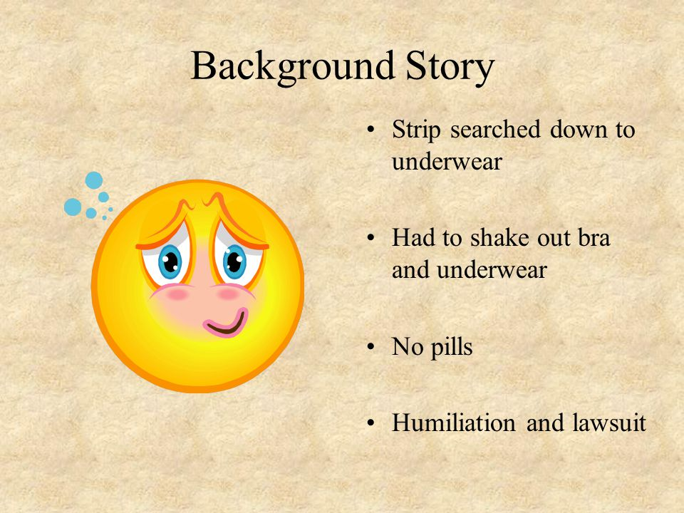Background Story Strip searched down to underwear Had to shake out bra and underwear No pills Humiliation and lawsuit