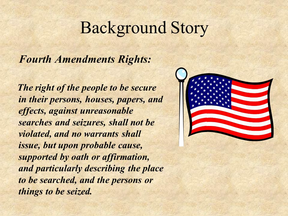 Background Story Fourth Amendments Rights: The right of the people to be secure in their persons, houses, papers, and effects, against unreasonable searches and seizures, shall not be violated, and no warrants shall issue, but upon probable cause, supported by oath or affirmation, and particularly describing the place to be searched, and the persons or things to be seized.