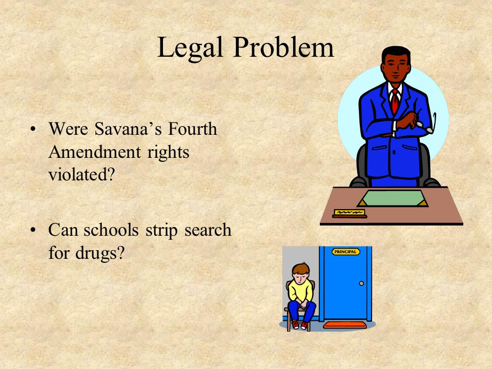 Legal Problem Were Savana's Fourth Amendment rights violated Can schools strip search for drugs