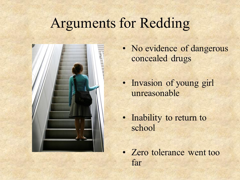 Arguments for Redding No evidence of dangerous concealed drugs Invasion of young girl unreasonable Inability to return to school Zero tolerance went too far