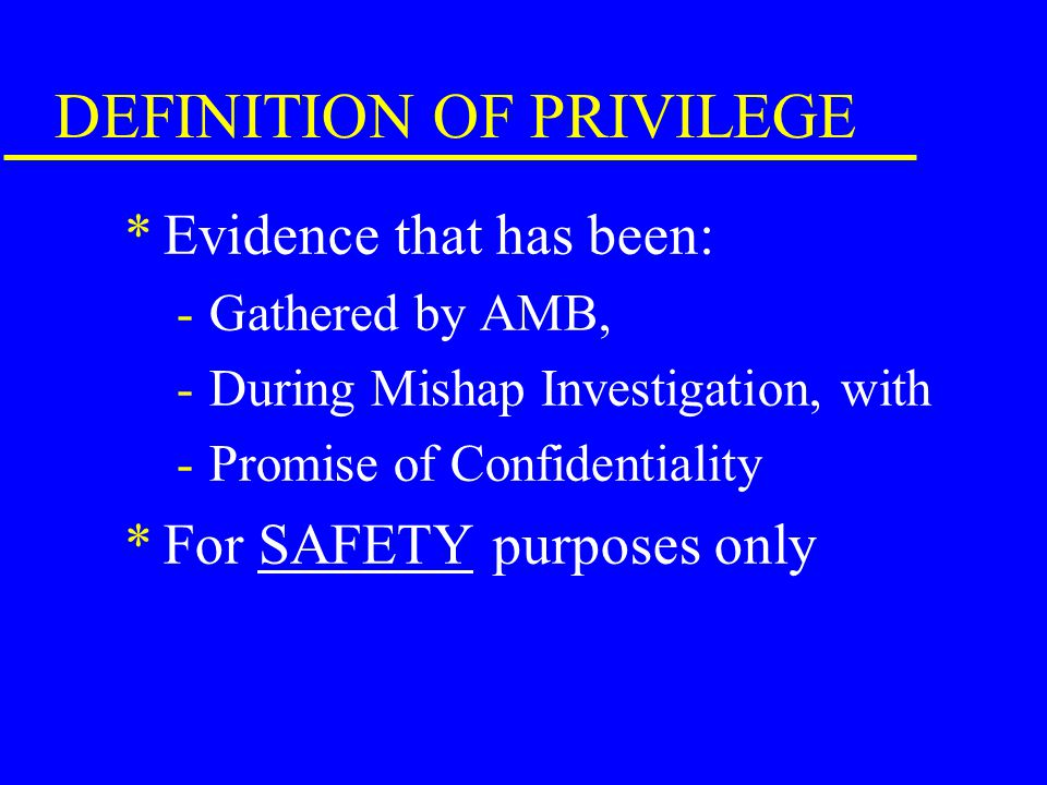 PURPOSE OF PRIVILEGE *Encourage witnesses to reveal complete and candid information pertaining to a mishap. *Encourage AMBs and Endorsers of MIRs to p