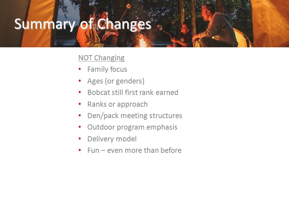 Summary of Changes NOT Changing Family focus Ages (or genders) Bobcat still first rank earned Ranks or approach Den/pack meeting structures Outdoor program emphasis Delivery model Fun – even more than before