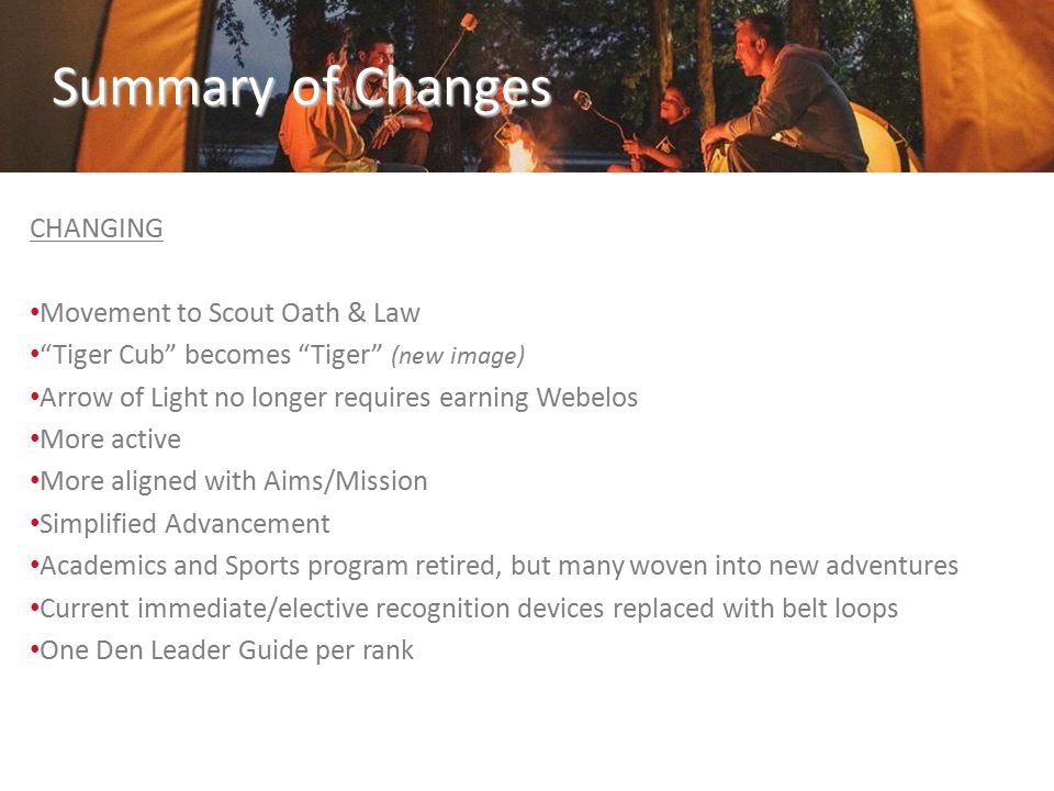 Summary of Changes CHANGING Movement to Scout Oath & Law Tiger Cub becomes Tiger (new image) Arrow of Light no longer requires earning Webelos More active More aligned with Aims/Mission Simplified Advancement Academics and Sports program retired, but many woven into new adventures Current immediate/elective recognition devices replaced with belt loops One Den Leader Guide per rank