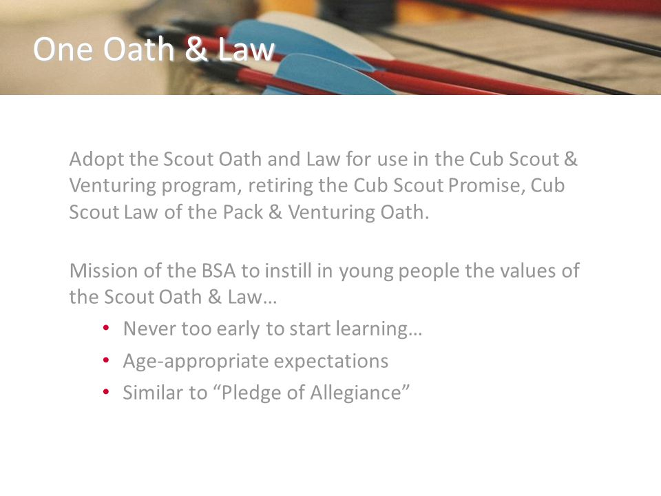 One Oath & Law Adopt the Scout Oath and Law for use in the Cub Scout & Venturing program, retiring the Cub Scout Promise, Cub Scout Law of the Pack & Venturing Oath.