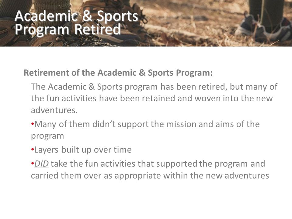 Academic & Sports Program Retired Retirement of the Academic & Sports Program: The Academic & Sports program has been retired, but many of the fun activities have been retained and woven into the new adventures.