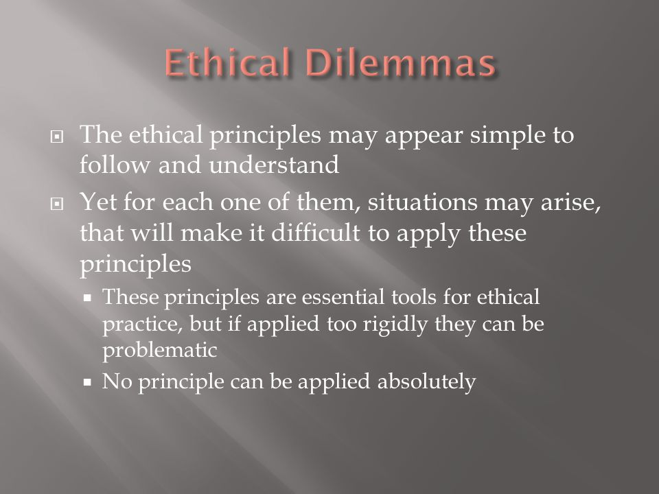  The ethical principles may appear simple to follow and understand  Yet for each one of them, situations may arise, that will make it difficult to apply these principles  These principles are essential tools for ethical practice, but if applied too rigidly they can be problematic  No principle can be applied absolutely