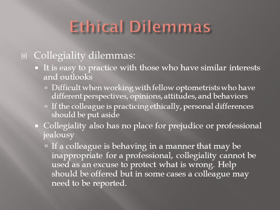  Collegiality dilemmas:  It is easy to practice with those who have similar interests and outlooks  Difficult when working with fellow optometrists who have different perspectives, opinions, attitudes, and behaviors  If the colleague is practicing ethically, personal differences should be put aside  Collegiality also has no place for prejudice or professional jealousy  If a colleague is behaving in a manner that may be inappropriate for a professional, collegiality cannot be used as an excuse to protect what is wrong.