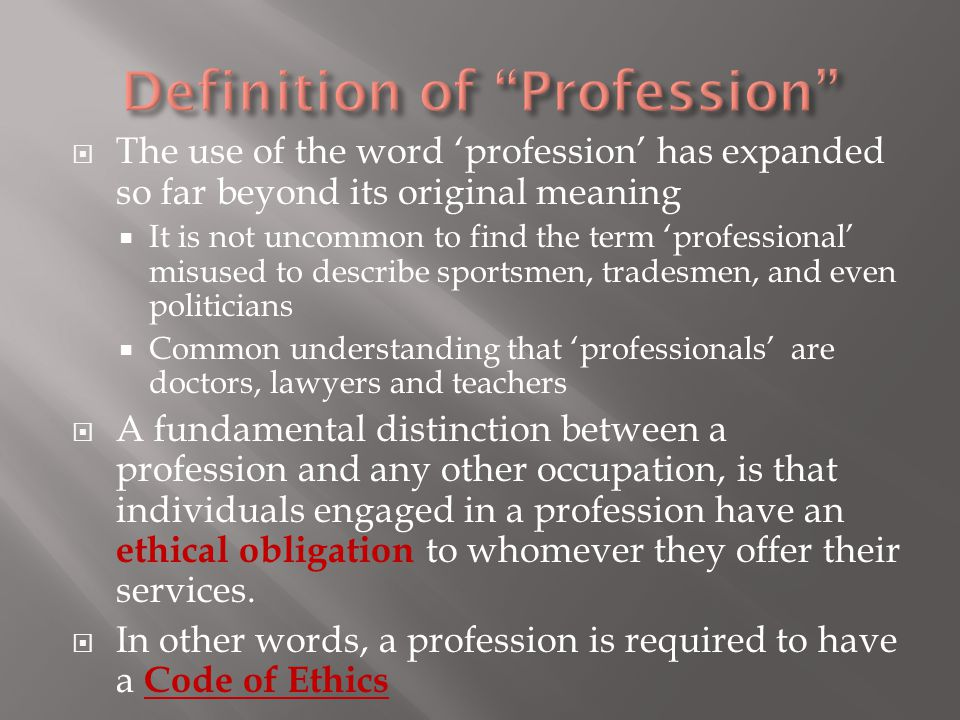  The use of the word 'profession' has expanded so far beyond its original meaning  It is not uncommon to find the term 'professional' misused to describe sportsmen, tradesmen, and even politicians  Common understanding that 'professionals' are doctors, lawyers and teachers  A fundamental distinction between a profession and any other occupation, is that individuals engaged in a profession have an ethical obligation to whomever they offer their services.