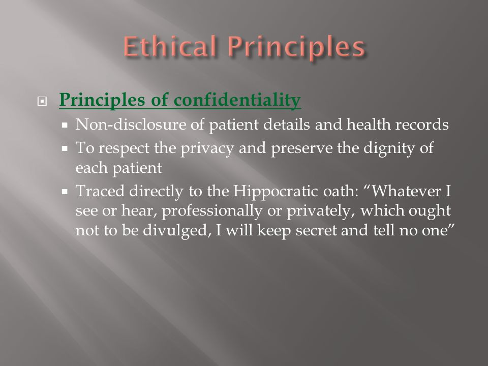  Principles of confidentiality  Non-disclosure of patient details and health records  To respect the privacy and preserve the dignity of each patient  Traced directly to the Hippocratic oath: Whatever I see or hear, professionally or privately, which ought not to be divulged, I will keep secret and tell no one