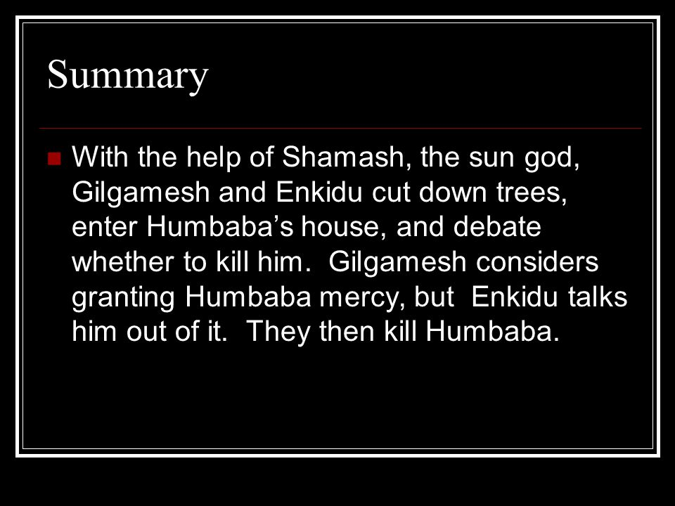 Summary With the help of Shamash, the sun god, Gilgamesh and Enkidu cut down trees, enter Humbaba's house, and debate whether to kill him. Gilgamesh c