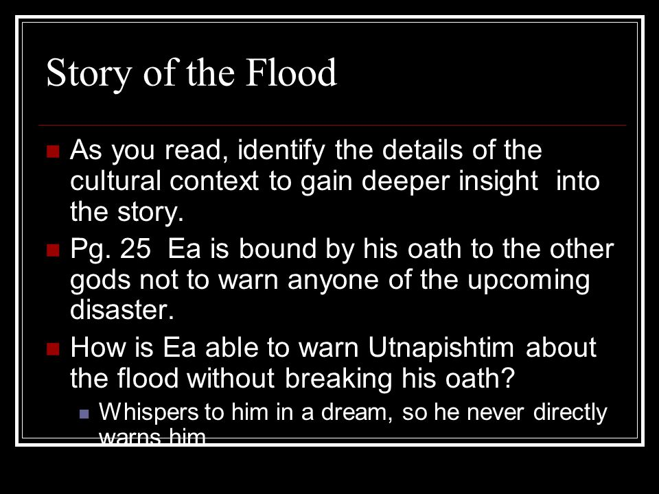 Story of the Flood Parallel Elements: Ship, animals, humans, storm,, birds, offerings, council of gods, immortality, justice Pg.