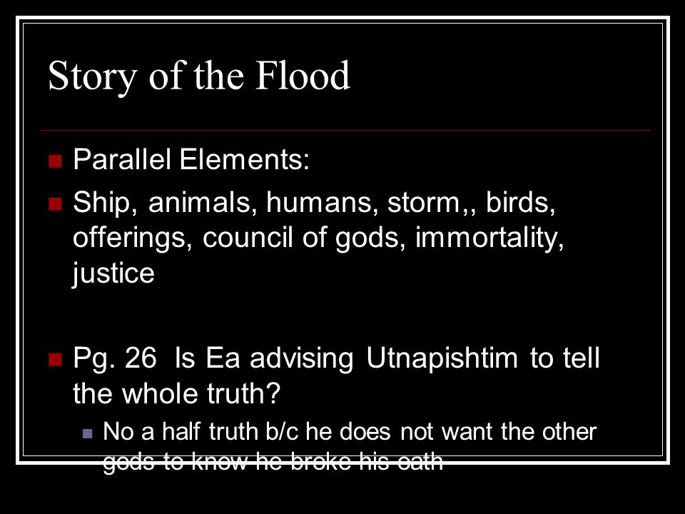 Story of the Flood Parallel Elements: Ship, animals, humans, storm,, birds, offerings, council of gods, immortality, justice Pg. 26 Is Ea advising Utn