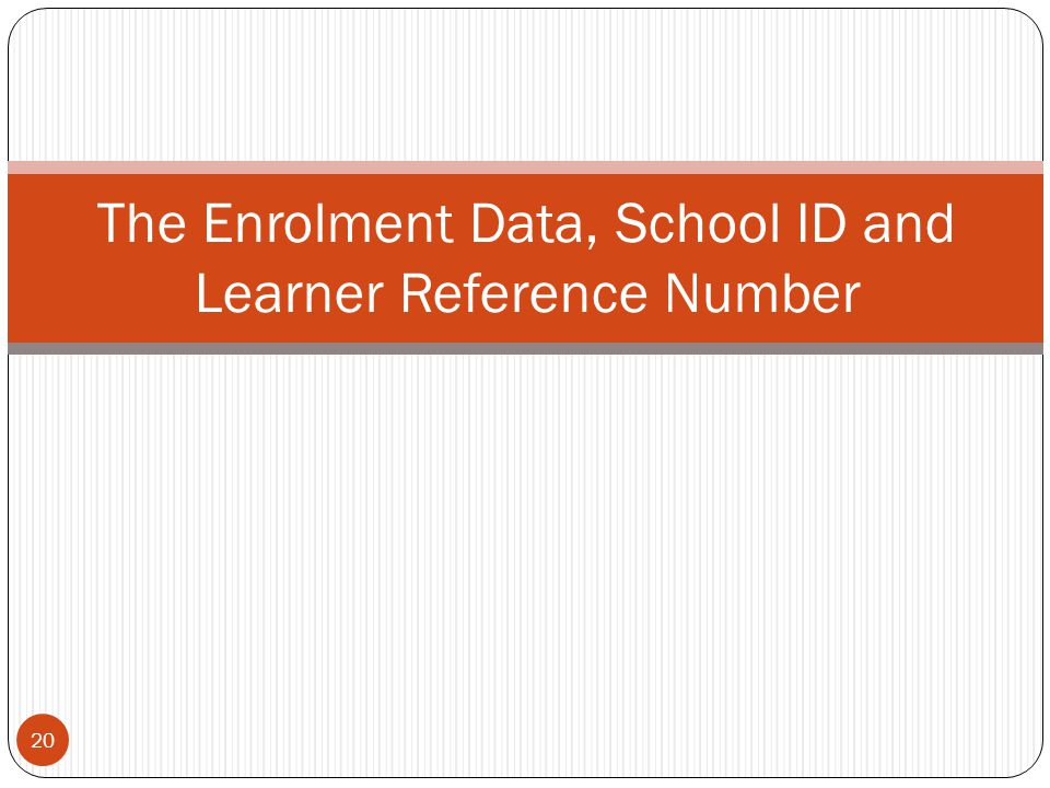20 The Enrolment Data, School ID and Learner Reference Number