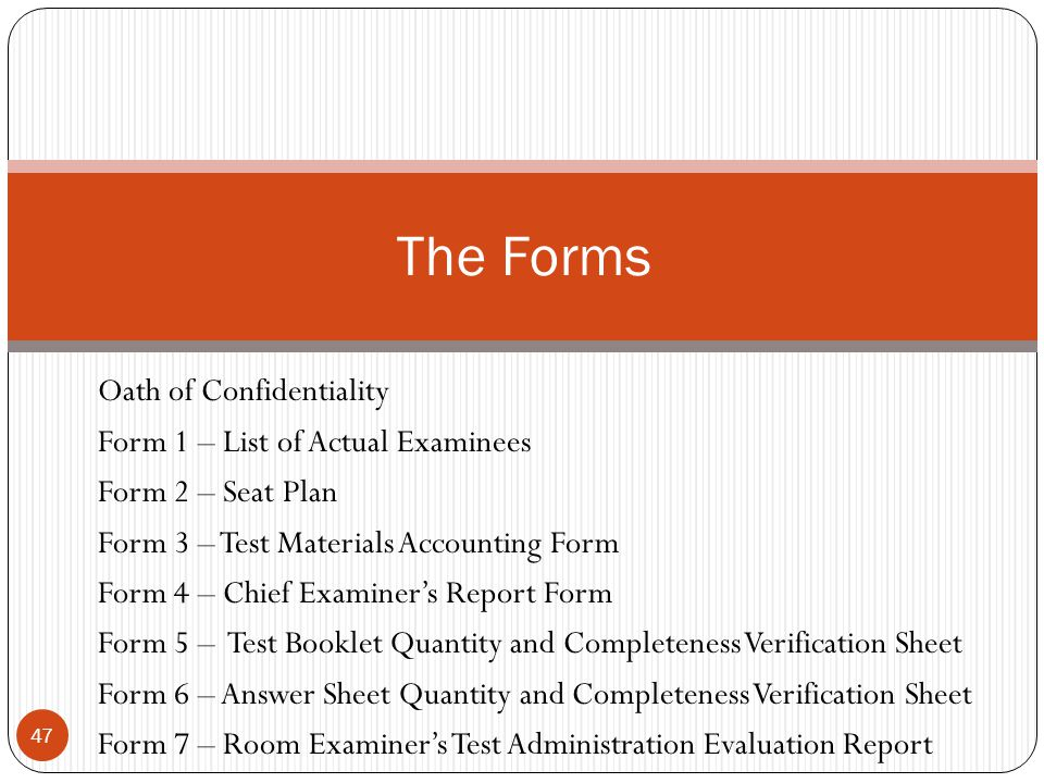 Oath of Confidentiality Form 1 – List of Actual Examinees Form 2 – Seat Plan Form 3 – Test Materials Accounting Form Form 4 – Chief Examiner's Report Form Form 5 – Test Booklet Quantity and Completeness Verification Sheet Form 6 – Answer Sheet Quantity and Completeness Verification Sheet Form 7 – Room Examiner's Test Administration Evaluation Report 47 The Forms