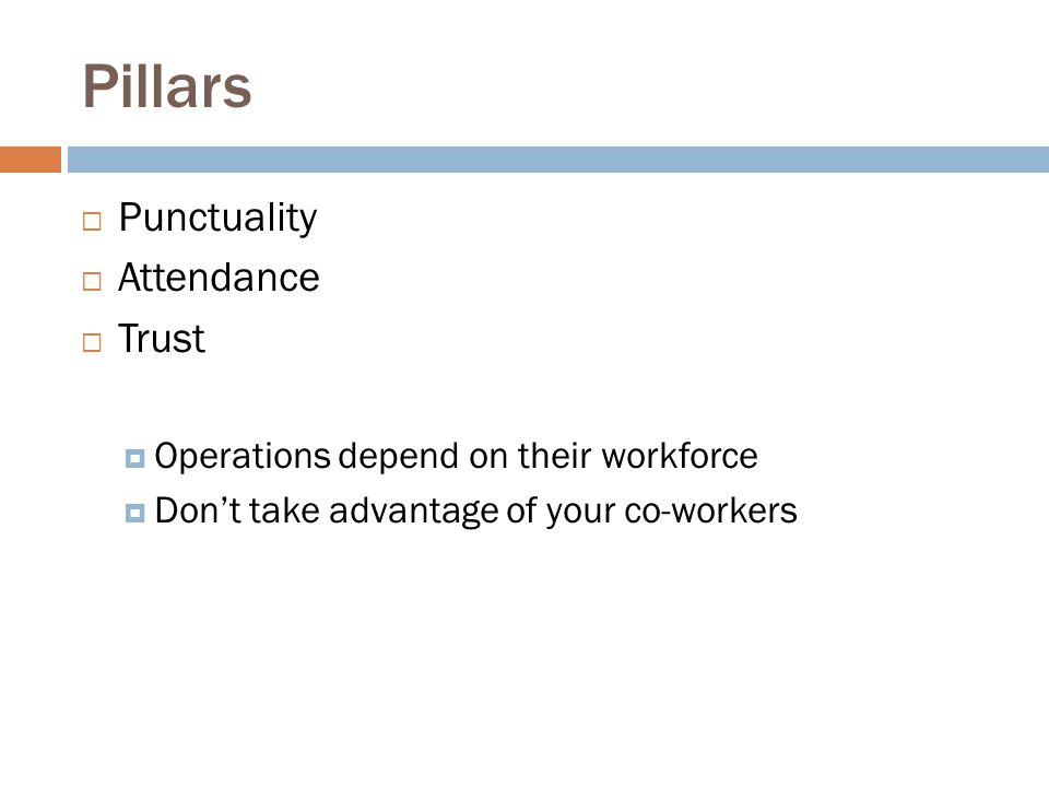 Pillars  Punctuality  Attendance  Trust  Operations depend on their workforce  Don't take advantage of your co-workers
