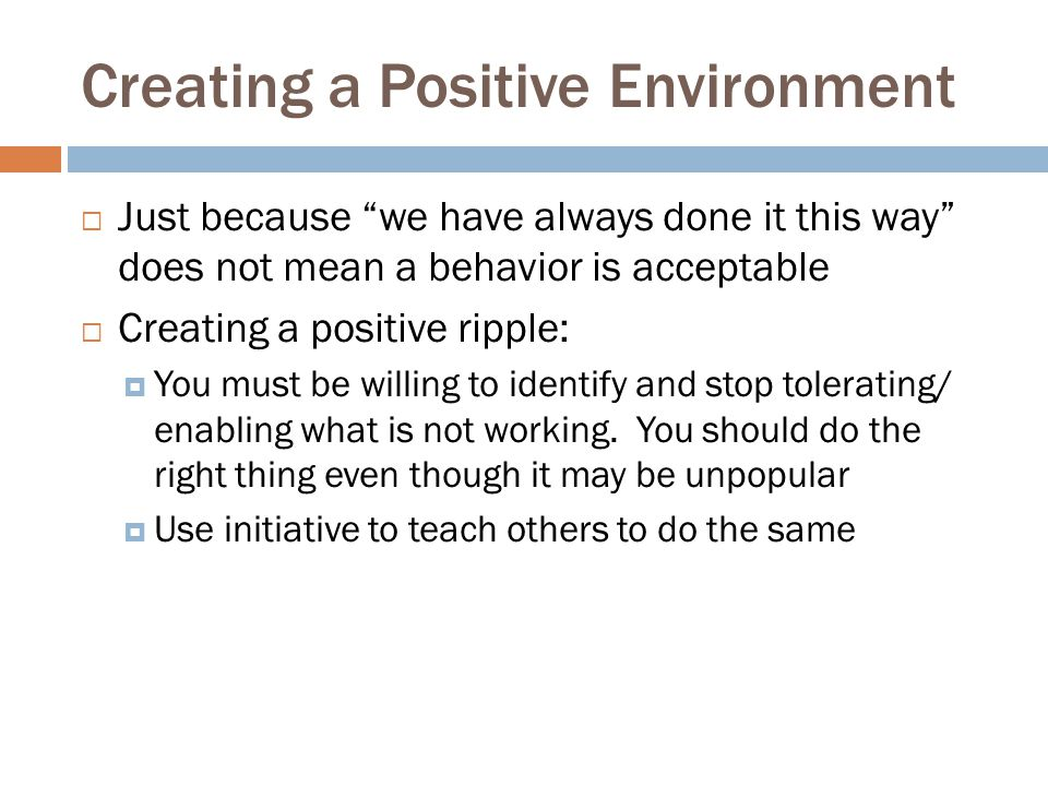 "Creating a Positive Environment  Just because ""we have always done it this way"" does not mean a behavior is acceptable  Creating a positive ripple:"