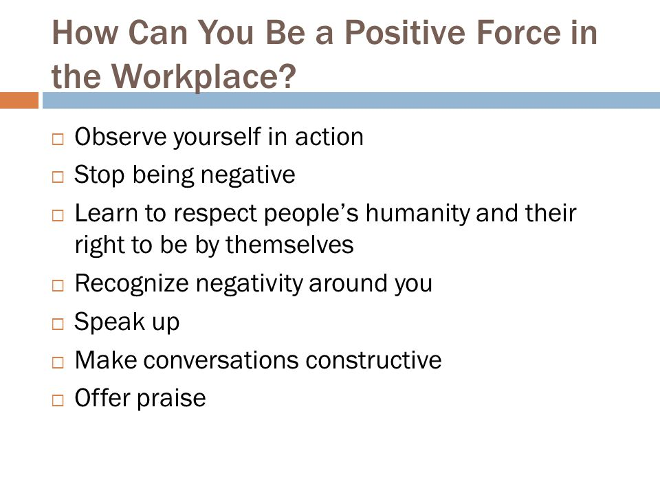 How Can You Be a Positive Force in the Workplace?  Observe yourself in action  Stop being negative  Learn to respect people's humanity and their ri