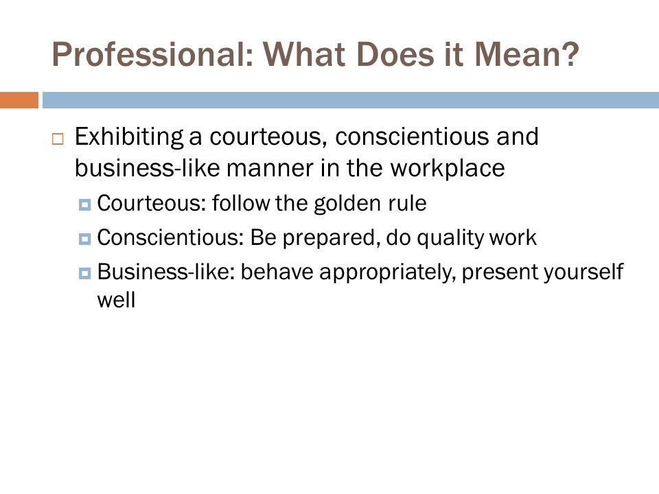 Professional: What Does it Mean?  Exhibiting a courteous, conscientious and business-like manner in the workplace  Courteous: follow the golden rule