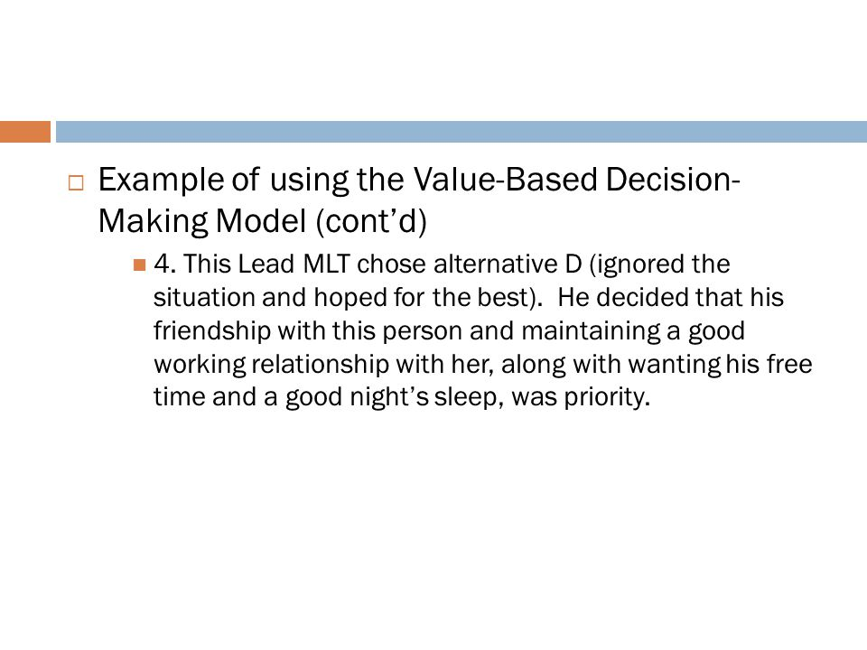  Example of using the Value-Based Decision- Making Model (cont'd) 4. This Lead MLT chose alternative D (ignored the situation and hoped for the best)