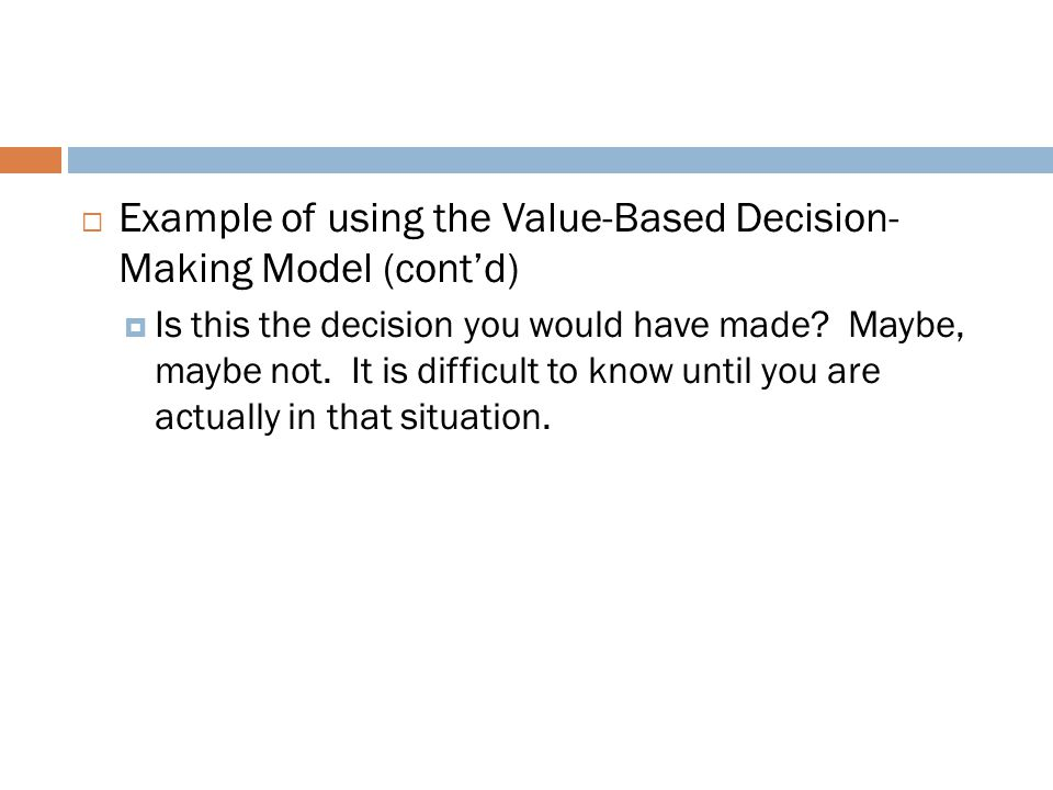  Example of using the Value-Based Decision- Making Model (cont'd)  Is this the decision you would have made? Maybe, maybe not. It is difficult to kn