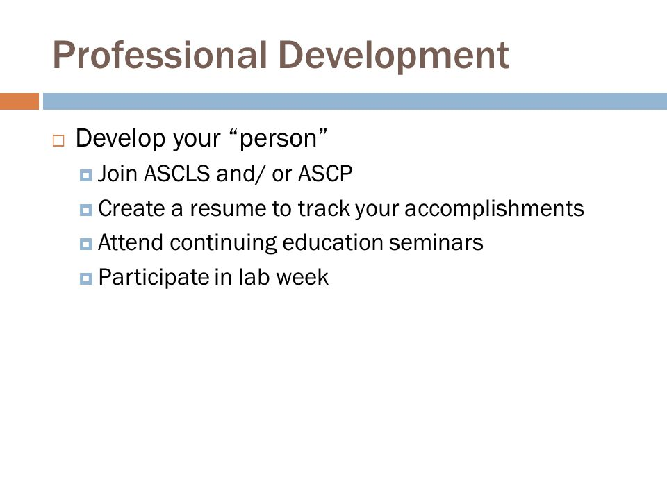 "Professional Development  Develop your ""person""  Join ASCLS and/ or ASCP  Create a resume to track your accomplishments  Attend continuing educati"