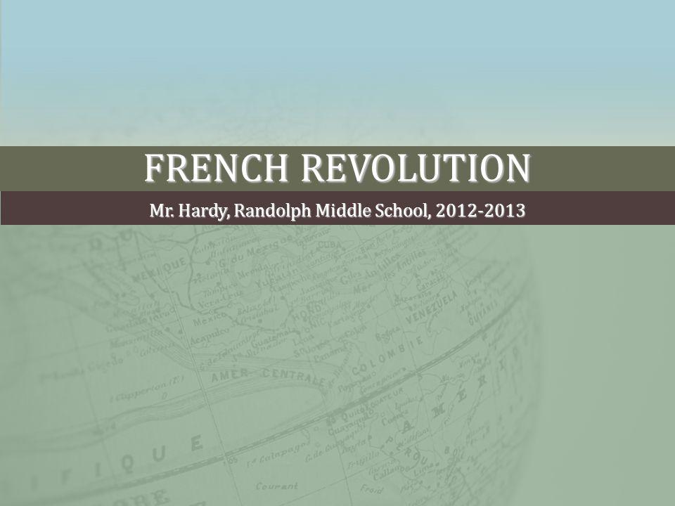 FRENCH REVOLUTION Mr. Hardy, Randolph Middle School, 2012-2013