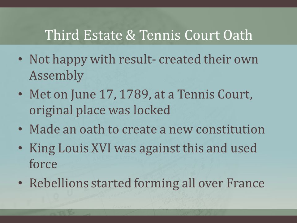 Third Estate & Tennis Court Oath Not happy with result- created their own Assembly Met on June 17, 1789, at a Tennis Court, original place was locked Made an oath to create a new constitution King Louis XVI was against this and used force Rebellions started forming all over France