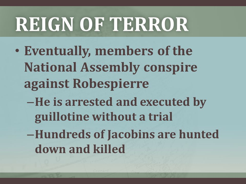 REIGN OF TERRORREIGN OF TERROR Eventually, members of the National Assembly conspire against Robespierre – He is arrested and executed by guillotine without a trial – Hundreds of Jacobins are hunted down and killed