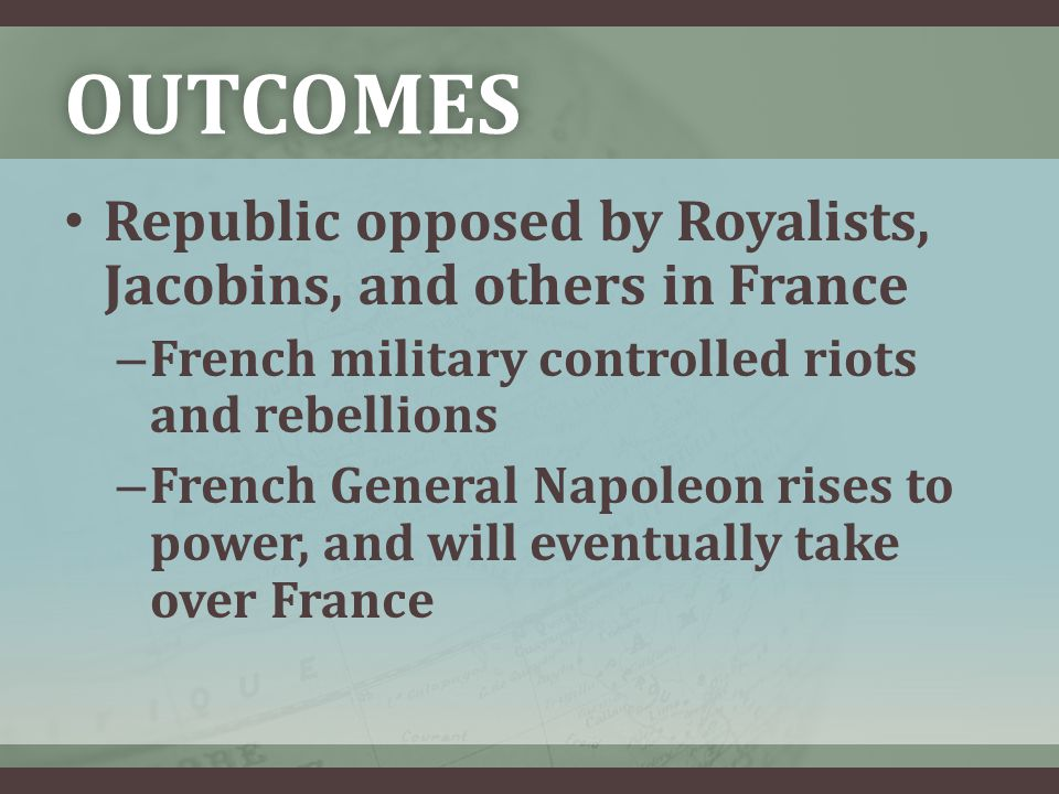 OUTCOMES Republic opposed by Royalists, Jacobins, and others in France – French military controlled riots and rebellions – French General Napoleon rises to power, and will eventually take over France