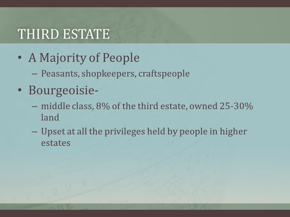 THIRD ESTATETHIRD ESTATE A Majority of People – Peasants, shopkeepers, craftspeople Bourgeoisie- – middle class, 8% of the third estate, owned 25-30% land – Upset at all the privileges held by people in higher estates