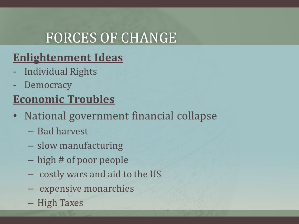 FORCES OF CHANGEFORCES OF CHANGE Enlightenment Ideas -Individual Rights -Democracy Economic Troubles National government financial collapse – Bad harvest – slow manufacturing – high # of poor people – costly wars and aid to the US – expensive monarchies – High Taxes