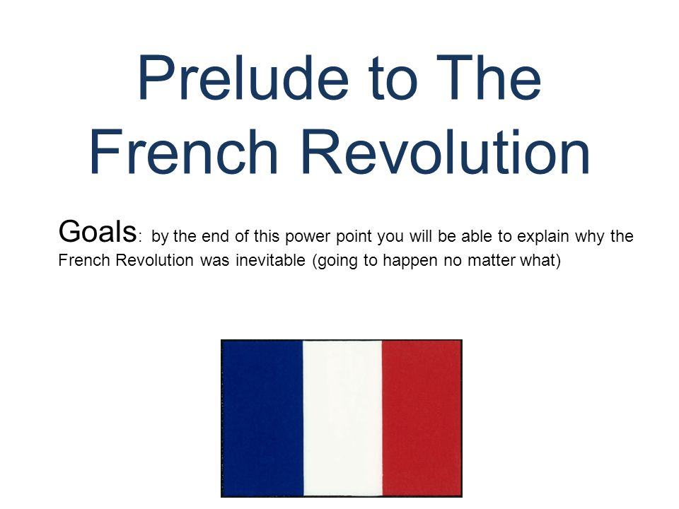 Prelude to The French Revolution © Student Handouts, Inc. www.studenthandouts.com Goals : by the end of this power point you will be able to explain w