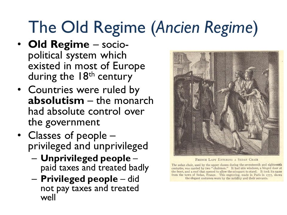 The Old Regime (Ancien Regime) Old Regime – socio- political system which existed in most of Europe during the 18 th century Countries were ruled by absolutism – the monarch had absolute control over the government Classes of people – privileged and unprivileged – Unprivileged people – paid taxes and treated badly – Privileged people – did not pay taxes and treated well