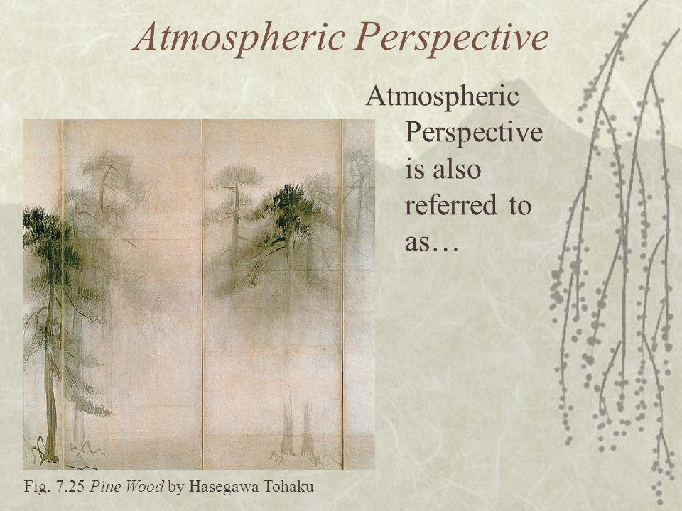 Atmospheric Perspective Atmospheric Perspective is also referred to as… Fig. 7.25 Pine Wood by Hasegawa Tohaku