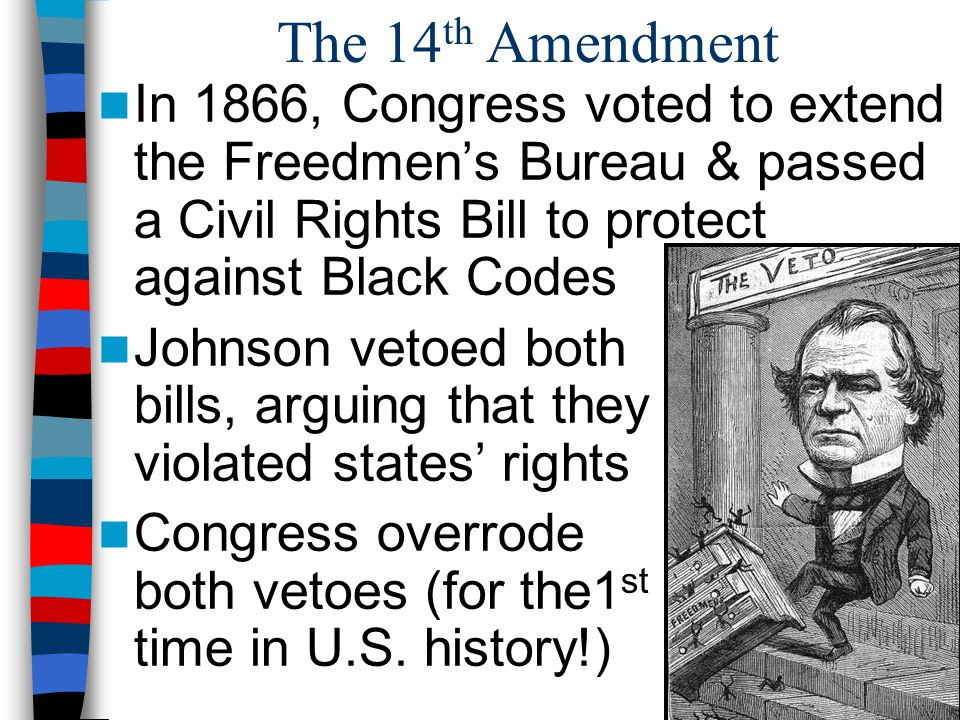 The 14 th Amendment In 1866, Congress voted to extend the Freedmen's Bureau & passed a Civil Rights Bill to protect against Black Codes Johnson vetoed