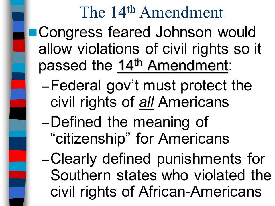 The 14 th Amendment 14 th Amendment Congress feared Johnson would allow violations of civil rights so it passed the 14 th Amendment: – Federal gov't m