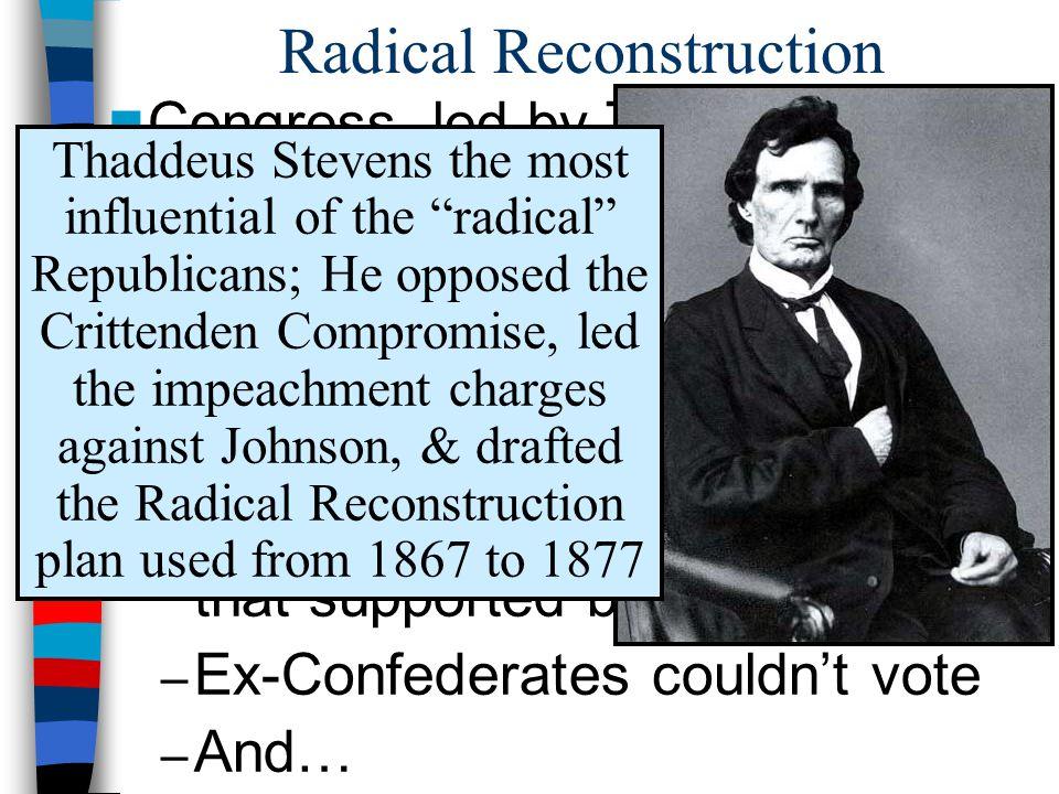 Radical Reconstruction Radical Reconstruction plan Congress, led by Thaddeus Stevens, trumped Johnson by passing it its own Radical Reconstruction pla