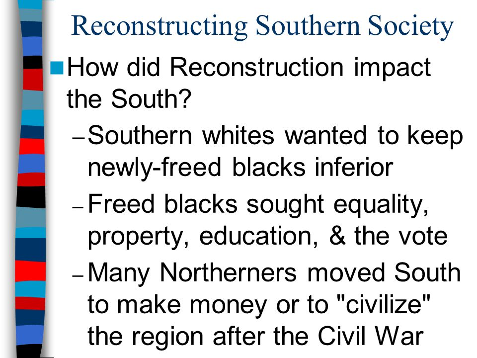 Reconstructing Southern Society How did Reconstruction impact the South? – Southern whites wanted to keep newly-freed blacks inferior – Freed blacks s
