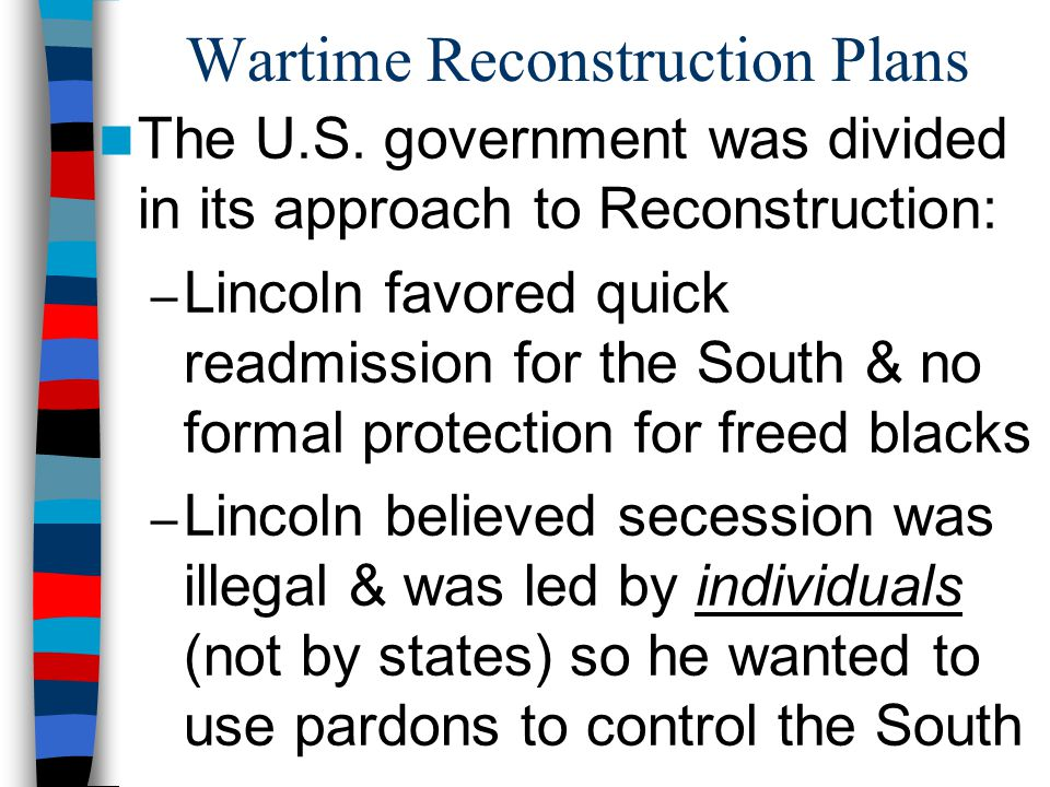 Wartime Reconstruction Plans Ten Percent Plan In 1863, Lincoln announced a lenient Ten Percent Plan: – States could be re-admitted when 10% of its population swore an oath of U.S.