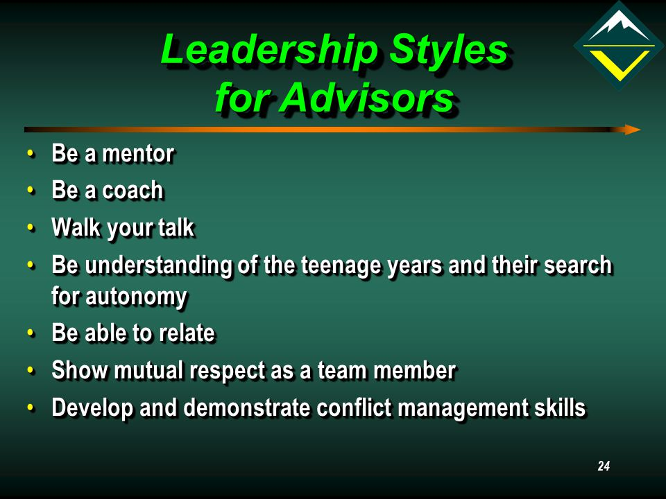 24 Leadership Styles for Advisors Be a mentor Be a mentor Be a coach Be a coach Walk your talk Walk your talk Be understanding of the teenage years and their search for autonomy Be understanding of the teenage years and their search for autonomy Be able to relate Be able to relate Show mutual respect as a team member Show mutual respect as a team member Develop and demonstrate conflict management skills Develop and demonstrate conflict management skills Be a mentor Be a mentor Be a coach Be a coach Walk your talk Walk your talk Be understanding of the teenage years and their search for autonomy Be understanding of the teenage years and their search for autonomy Be able to relate Be able to relate Show mutual respect as a team member Show mutual respect as a team member Develop and demonstrate conflict management skills Develop and demonstrate conflict management skills