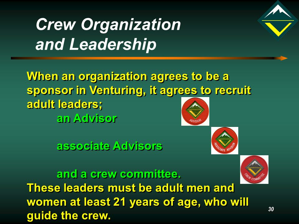 30 Crew Organization and Leadership When an organization agrees to be a sponsor in Venturing, it agrees to recruit adult leaders; an Advisor associate Advisors and a crew committee.