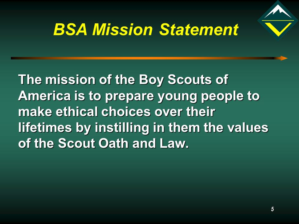 5 BSA Mission Statement The mission of the Boy Scouts of America is to prepare young people to make ethical choices over their lifetimes by instilling in them the values of the Scout Oath and Law.