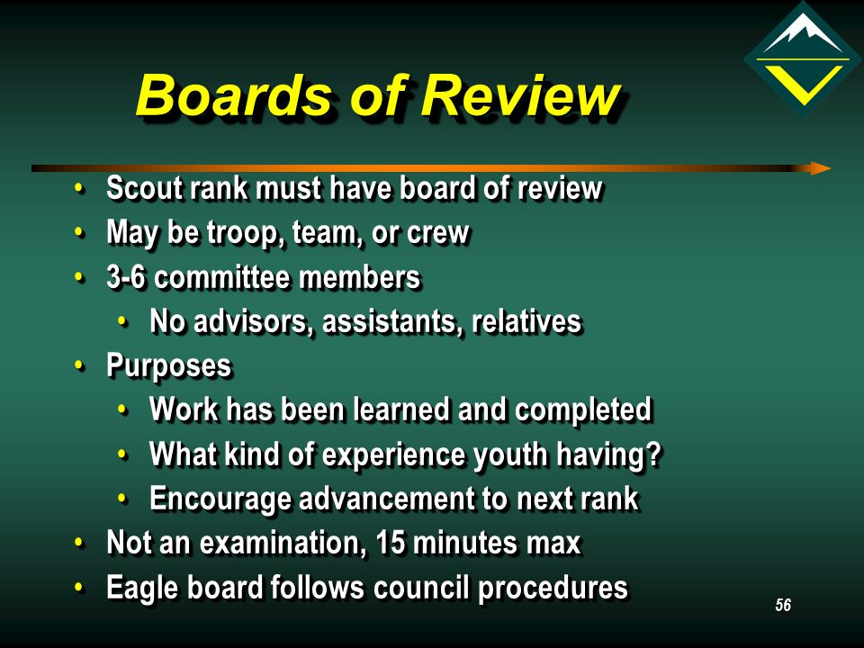 56 Boards of Review Scout rank must have board of review Scout rank must have board of review May be troop, team, or crew May be troop, team, or crew 3-6 committee members 3-6 committee members No advisors, assistants, relatives No advisors, assistants, relatives Purposes Purposes Work has been learned and completed Work has been learned and completed What kind of experience youth having.