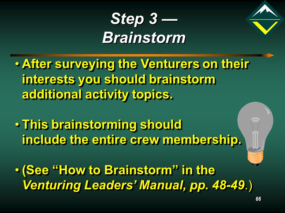 66 Step 3 — Brainstorm After surveying the Venturers on their interests you should brainstorm additional activity topics.After surveying the Venturers on their interests you should brainstorm additional activity topics.