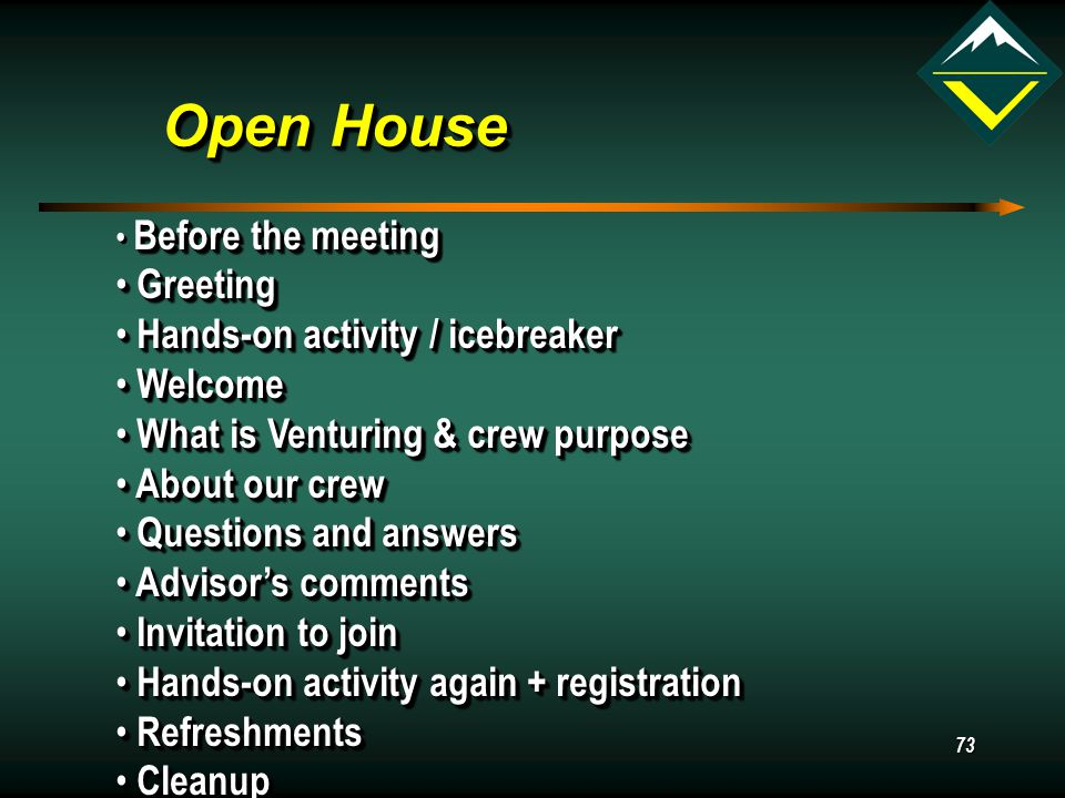 73 Open House Before the meeting Before the meeting Greeting Greeting Hands-on activity / icebreaker Hands-on activity / icebreaker Welcome Welcome What is Venturing & crew purpose What is Venturing & crew purpose About our crew About our crew Questions and answers Questions and answers Advisor's comments Advisor's comments Invitation to join Invitation to join Hands-on activity again + registration Hands-on activity again + registration Refreshments Refreshments Cleanup Cleanup Before the meeting Before the meeting Greeting Greeting Hands-on activity / icebreaker Hands-on activity / icebreaker Welcome Welcome What is Venturing & crew purpose What is Venturing & crew purpose About our crew About our crew Questions and answers Questions and answers Advisor's comments Advisor's comments Invitation to join Invitation to join Hands-on activity again + registration Hands-on activity again + registration Refreshments Refreshments Cleanup Cleanup